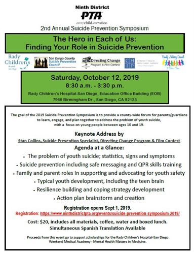 Ninth District. PTA.  2nd annual suicide prevention symposium. The hero in each of us. Finding the role in suicide prevention. Saturday, October 12th, 2019. 8:30 am to 3:30 pm. The problem of youth suicide, statistics, signs and sumptoms. Suicide prevention including safe messaging and QPR skills training. Family and parent roles in supporting and advocating for youth safety. Typical youth development, including the teen brain. Resilience building and coping strategy development. Action plan brainstorm and creation. Registration opens september 1st, 2019. Cost twenty dollars, includes all materials, coffee, water and boxed lunch. Simultaneous spanish translation available.